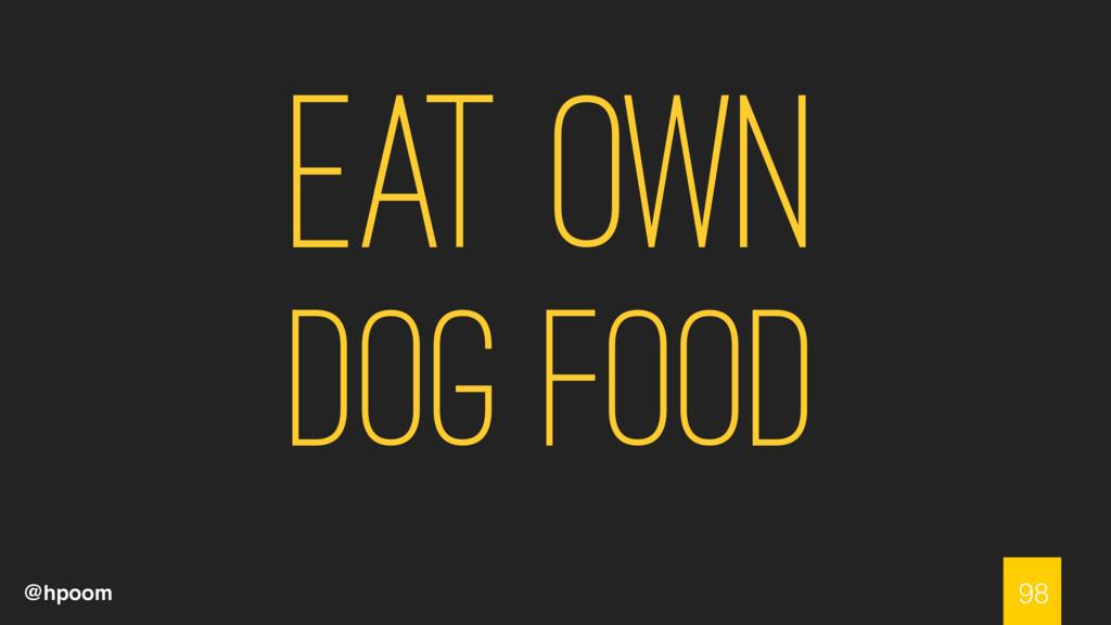 @hpoom Eat own dog food 98