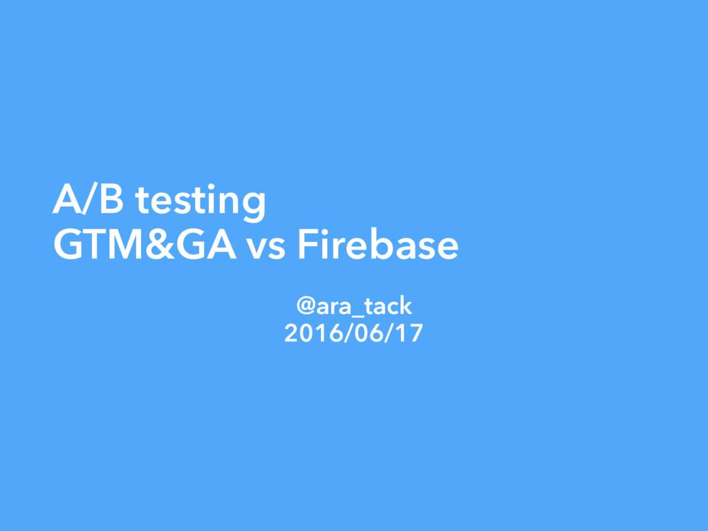 A/B testing GTM&GA vs Firebase @ara_tack 2016/0...