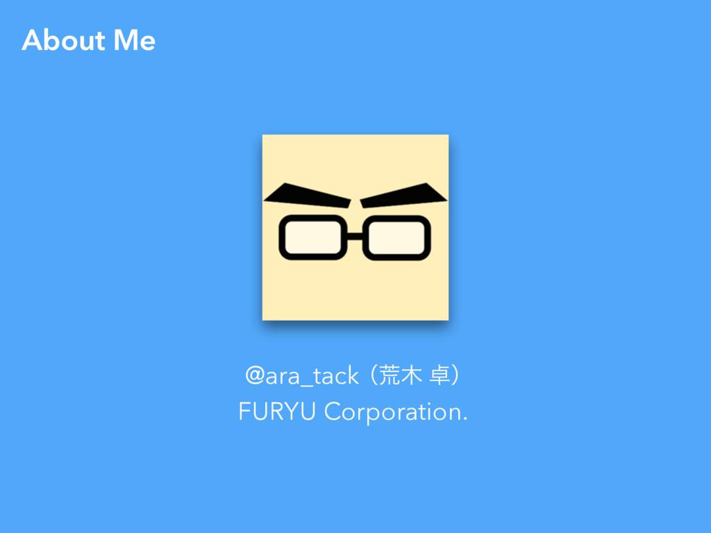 About Me ʢߥ ʣ @ara_tack FURYU Corporation.
