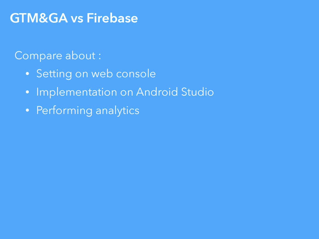 GTM&GA vs Firebase Compare about : • Setting on...