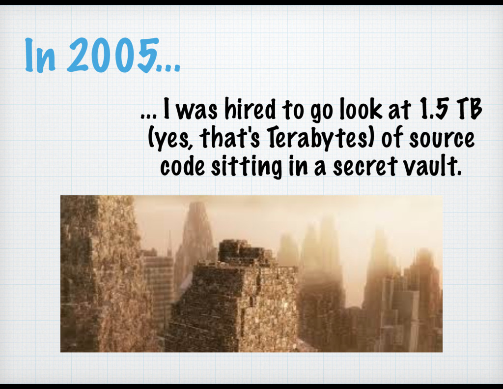 In 2005... ... I was hired to go look at 1.5 TB...
