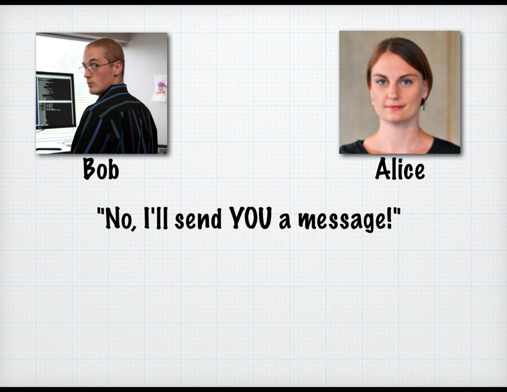 """Alice Bob """"No, I'll send YOU a message!"""""""