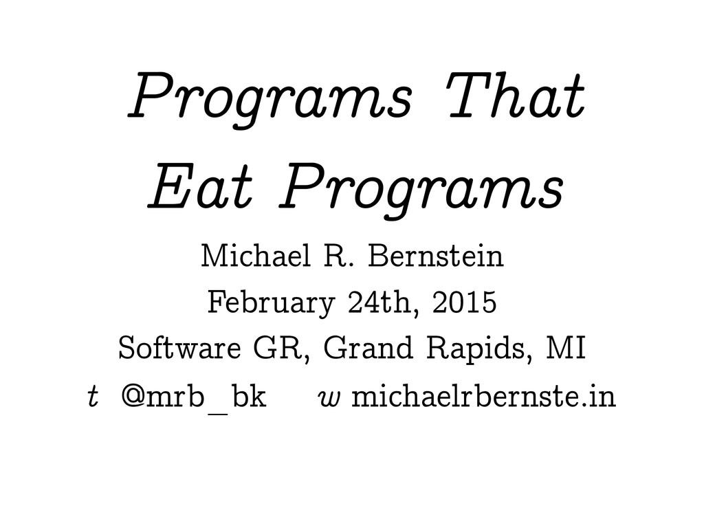 Programs That Eat Programs Michael R. Bernstein...