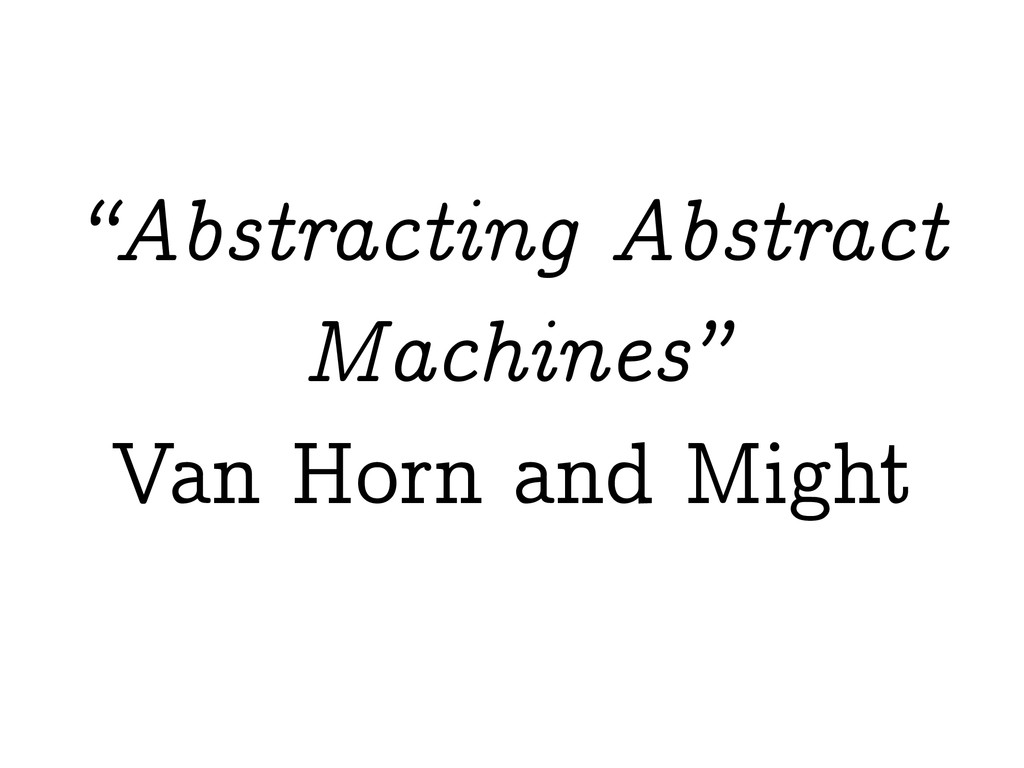 """""""Abstracting Abstract Machines"""" Van Horn and Mi..."""