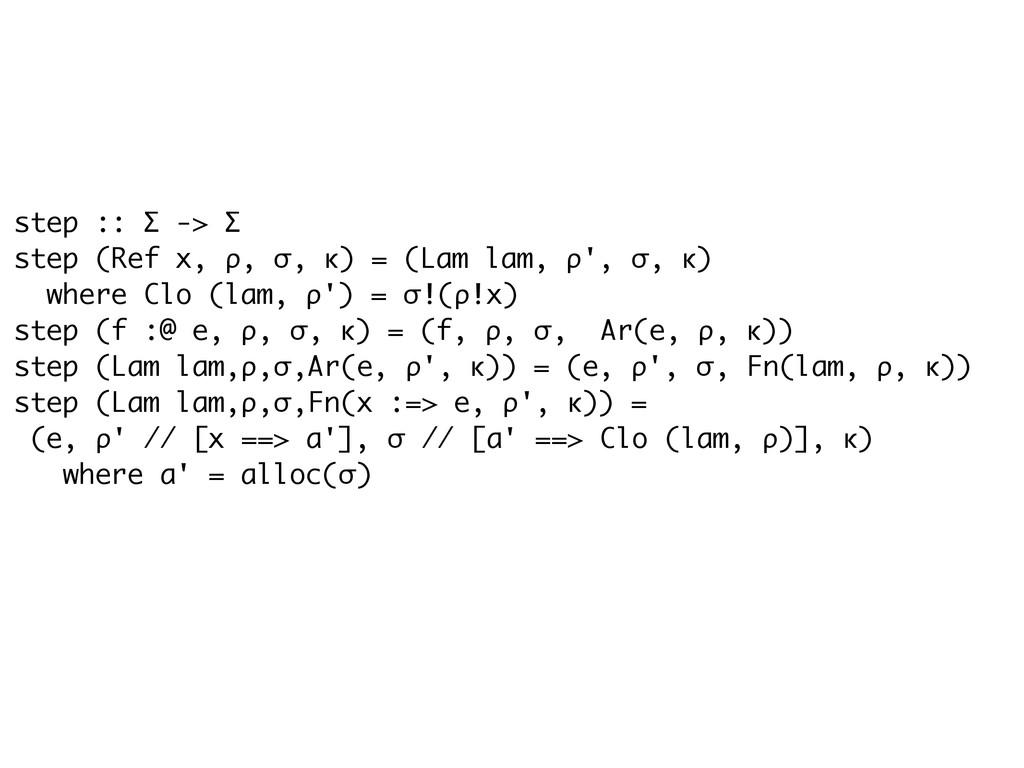 step :: Σ -> Σ step (Ref x, ρ, σ, κ) = (Lam lam...