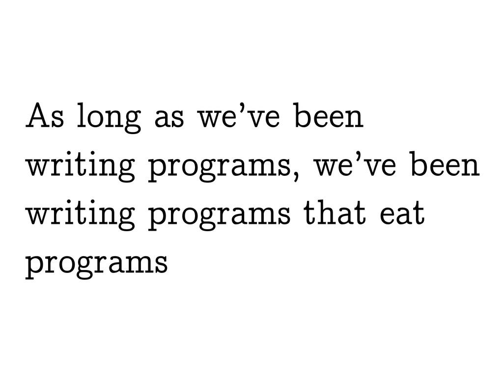 As long as we've been writing programs, we've b...