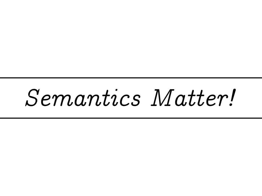 Semantics Matter!