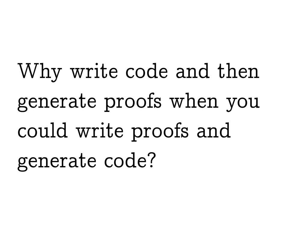 Why write code and then generate proofs when yo...
