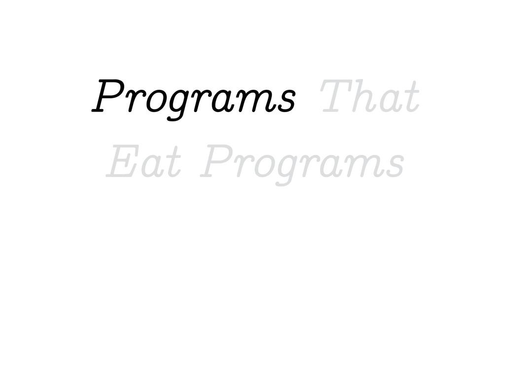 Programs That Eat Programs