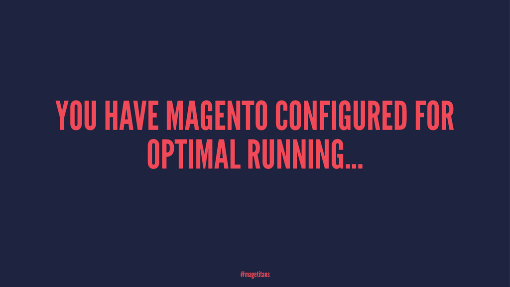 YOU HAVE MAGENTO CONFIGURED FOR OPTIMAL RUNNING...