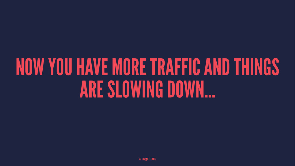 NOW YOU HAVE MORE TRAFFIC AND THINGS ARE SLOWIN...