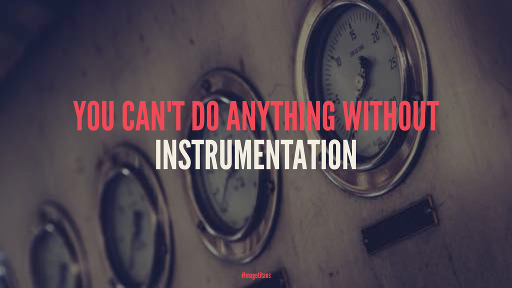 YOU CAN'T DO ANYTHING WITHOUT INSTRUMENTATION #...