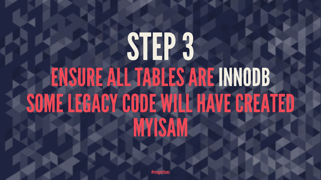 STEP 3 ENSURE ALL TABLES ARE INNODB SOME LEGACY...