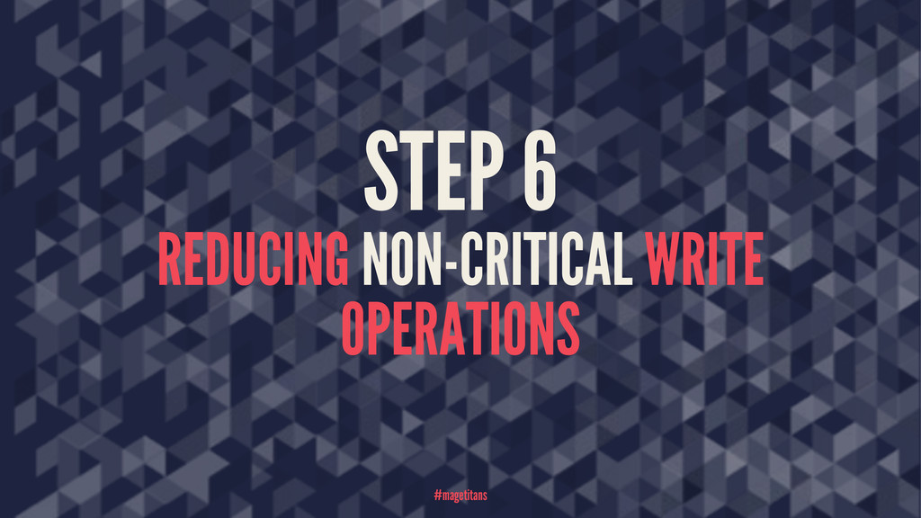 STEP 6 REDUCING NON-CRITICAL WRITE OPERATIONS #...