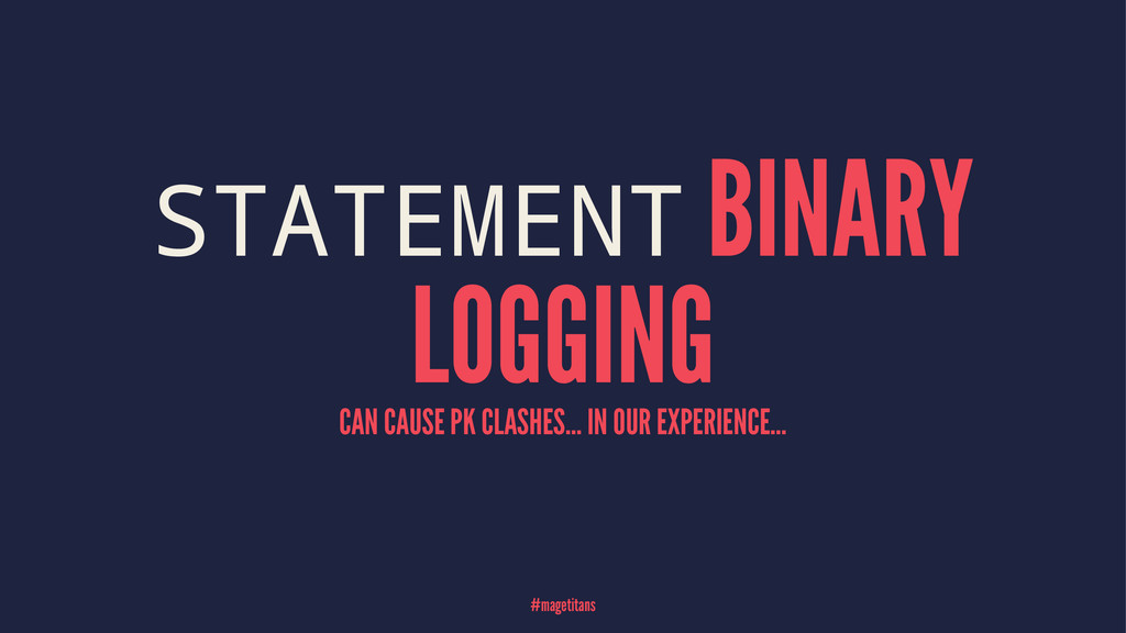 STATEMENT BINARY LOGGING CAN CAUSE PK CLASHES.....