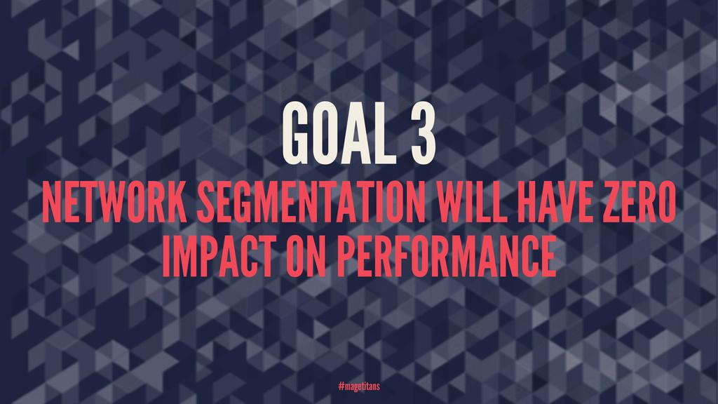 GOAL 3 NETWORK SEGMENTATION WILL HAVE ZERO IMPA...
