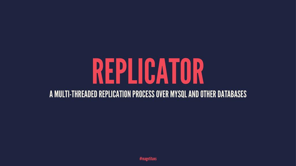 REPLICATOR A MULTI-THREADED REPLICATION PROCESS...