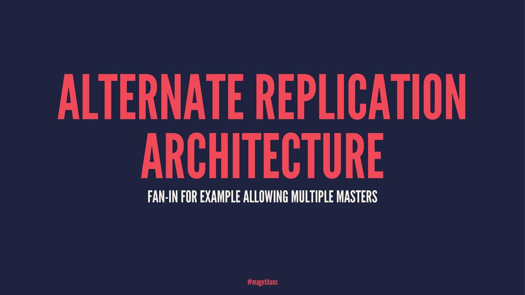 ALTERNATE REPLICATION ARCHITECTURE FAN-IN FOR E...
