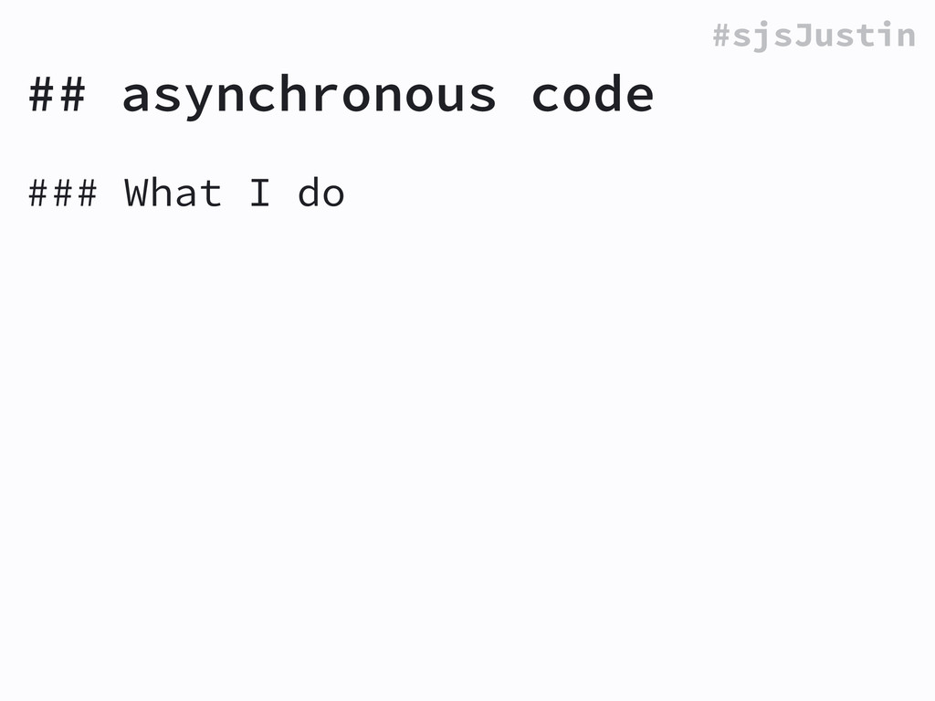 #sjsJustin ## asynchronous code ### What I do !
