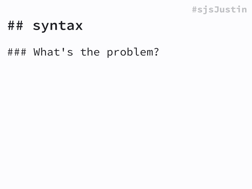 #sjsJustin ## syntax ### What's the problem? !