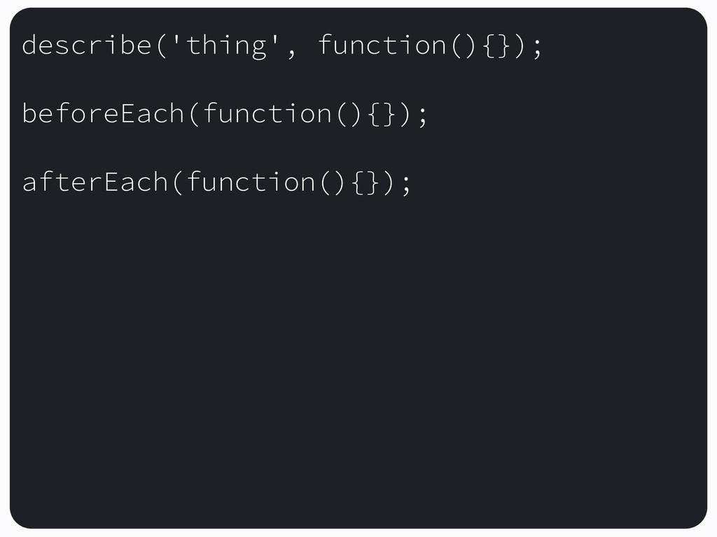 describe('thing', function(){}); beforeEach(fun...