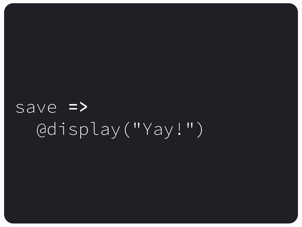 """! save => @display(""""Yay!"""") !"""