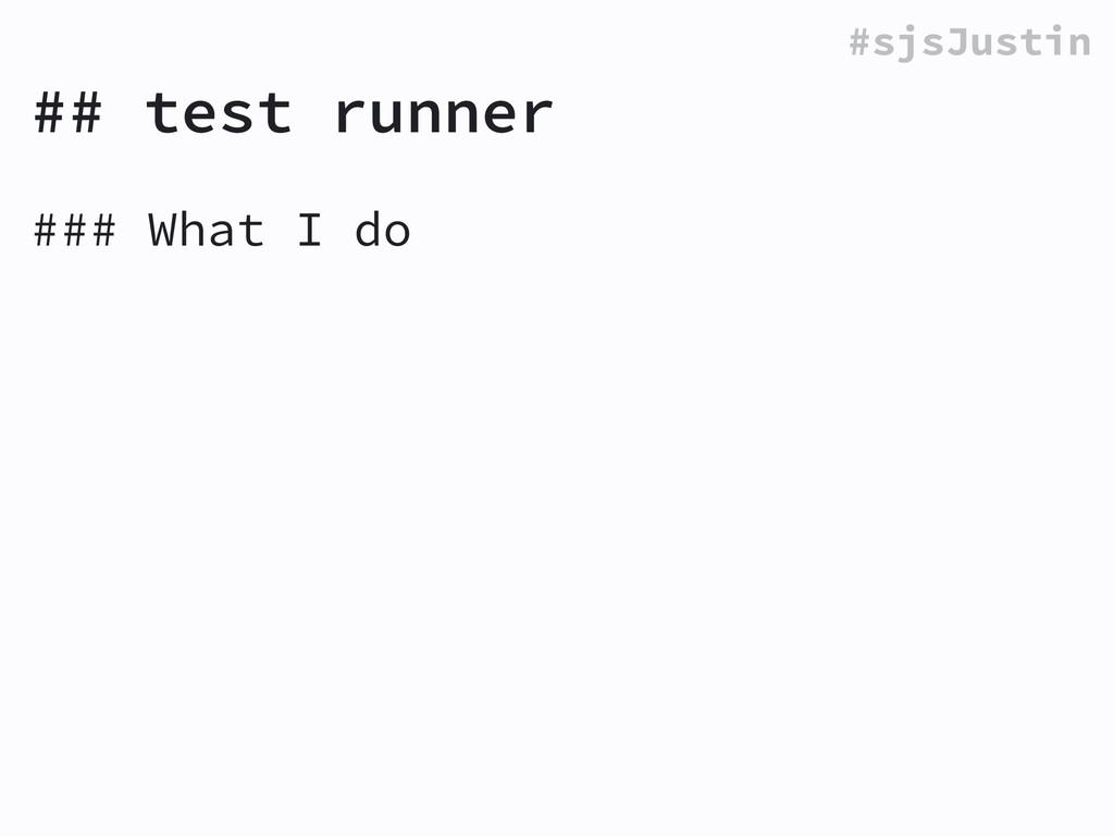 #sjsJustin ## test runner ### What I do !