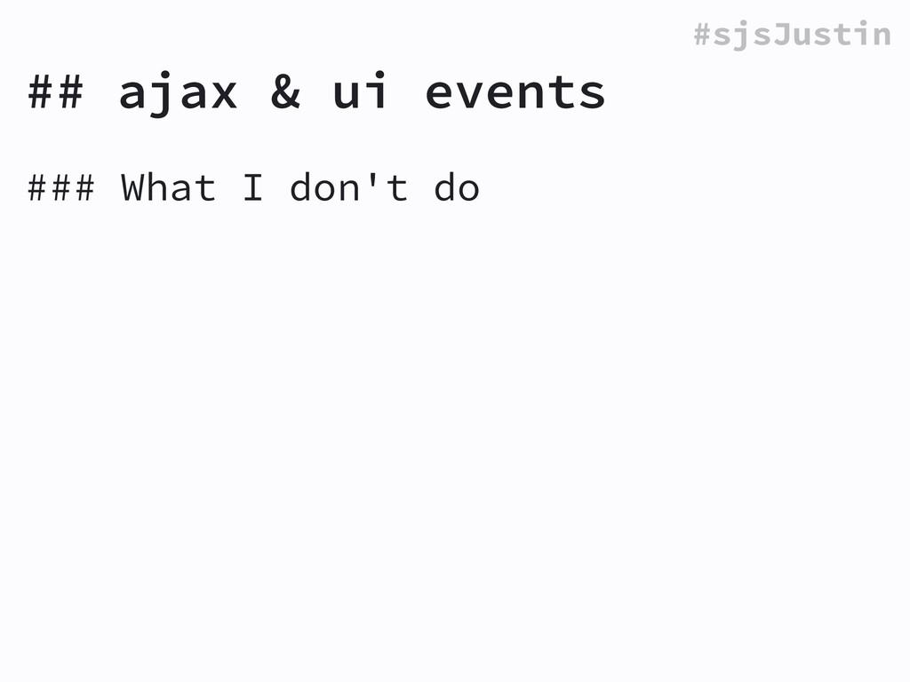 #sjsJustin ### What I don't do ! ## ajax & ui e...