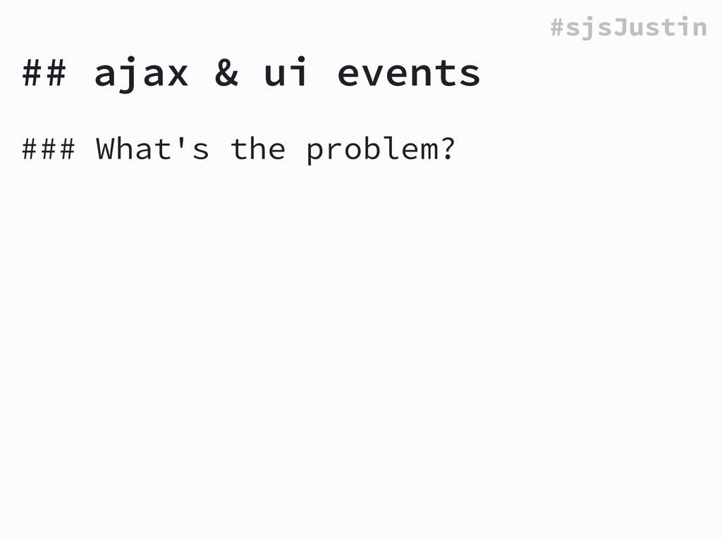 #sjsJustin ### What's the problem? ! ## ajax & ...