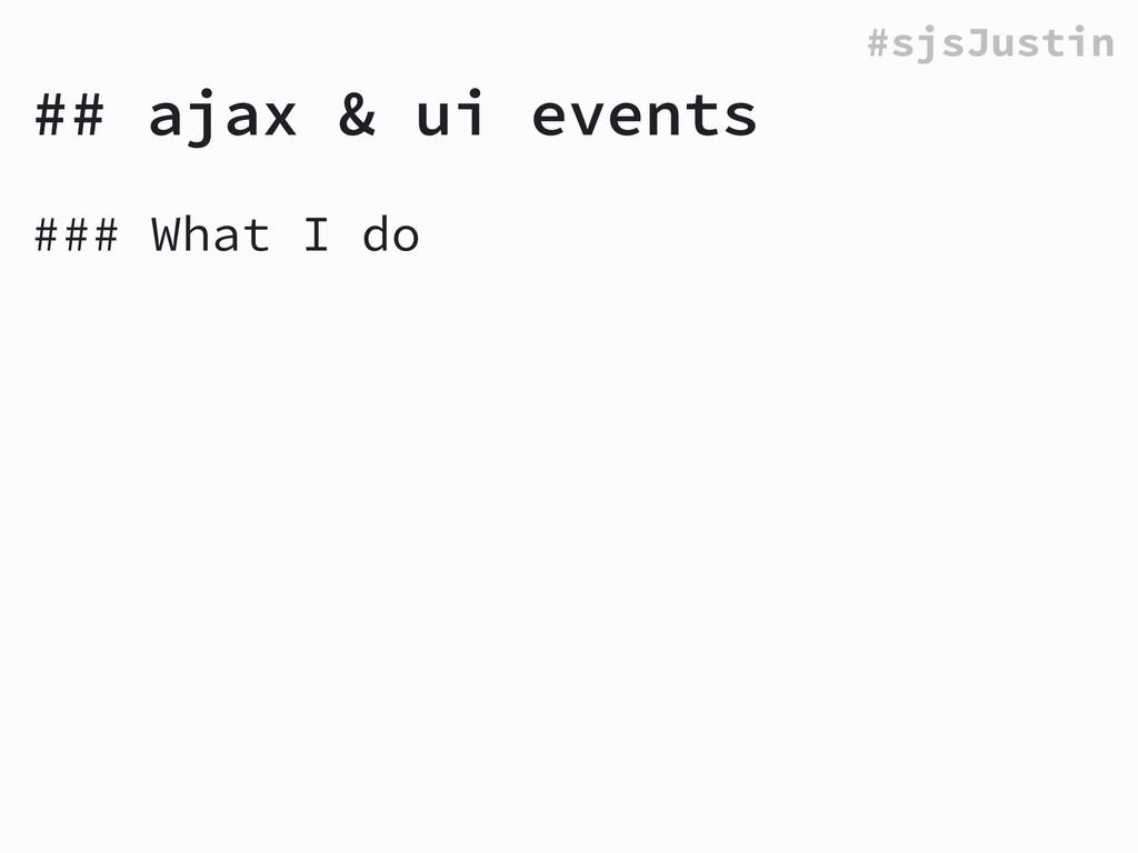 #sjsJustin ### What I do ! ## ajax & ui events