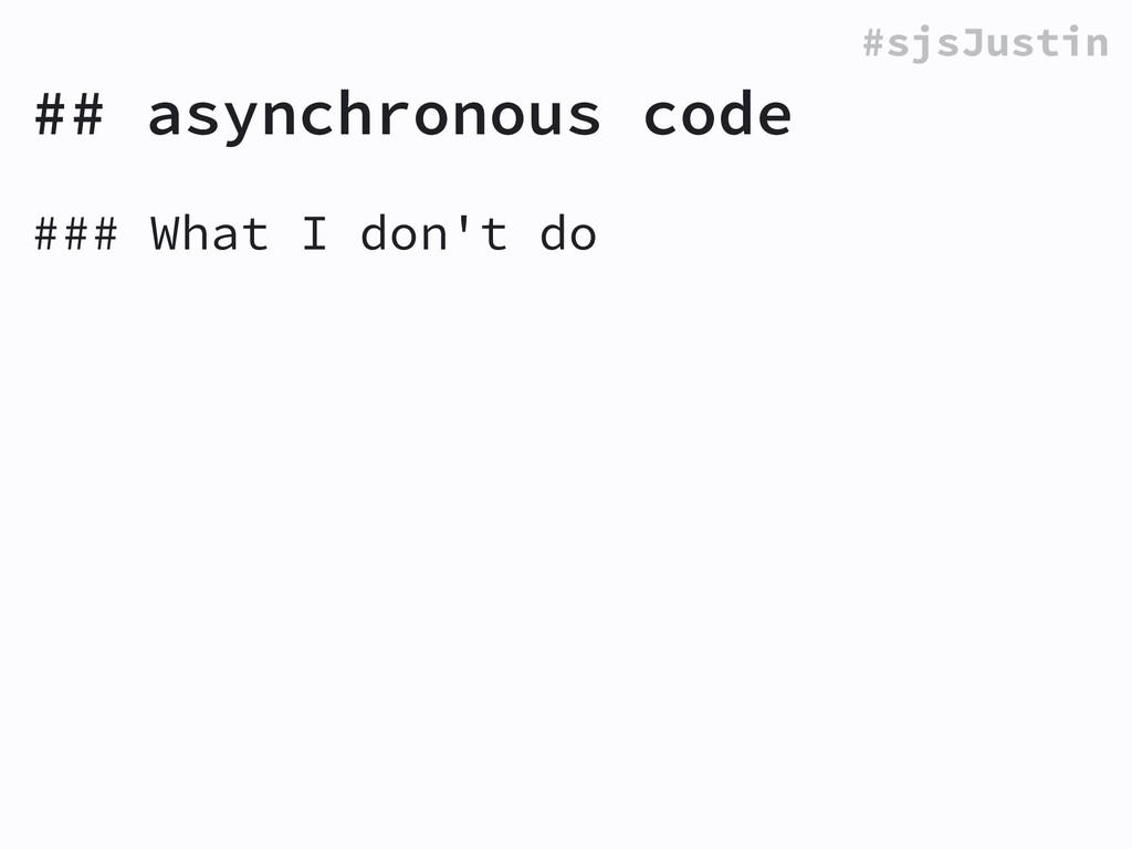 #sjsJustin ## asynchronous code ### What I don'...