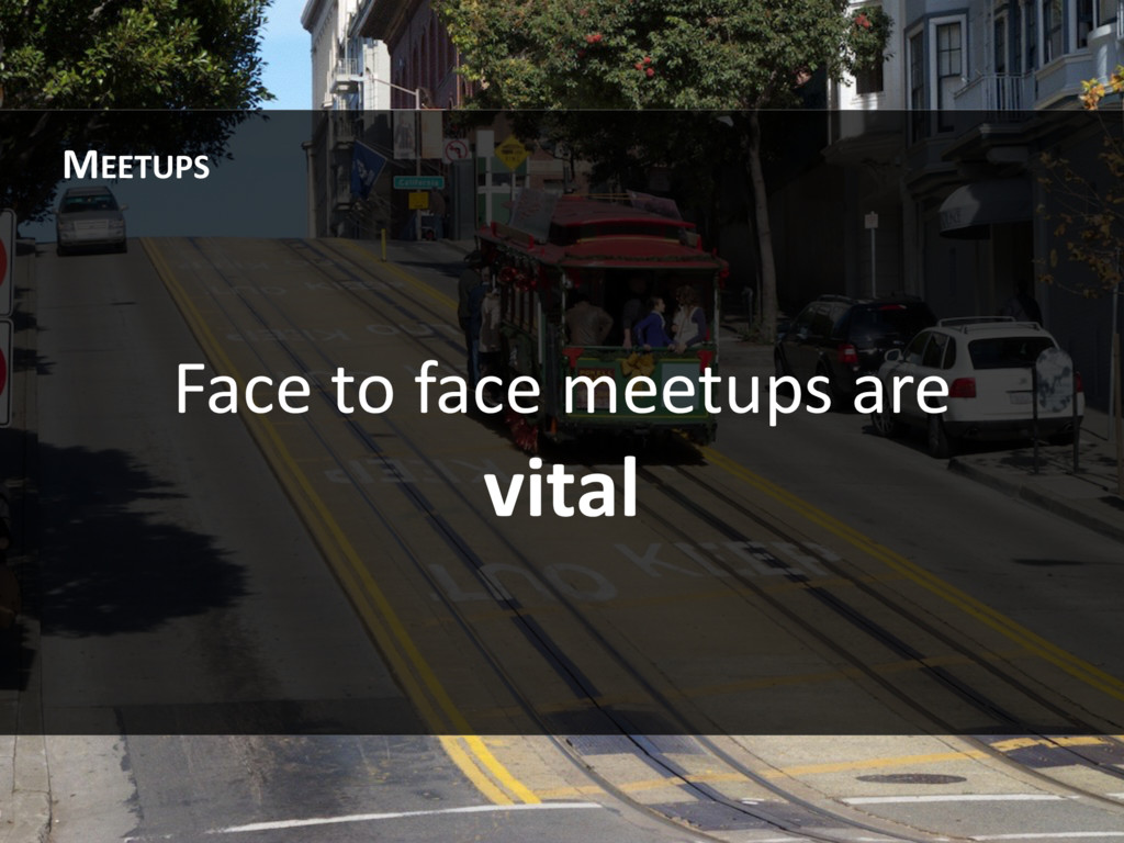 Face to face meetups are vital MEETUPS