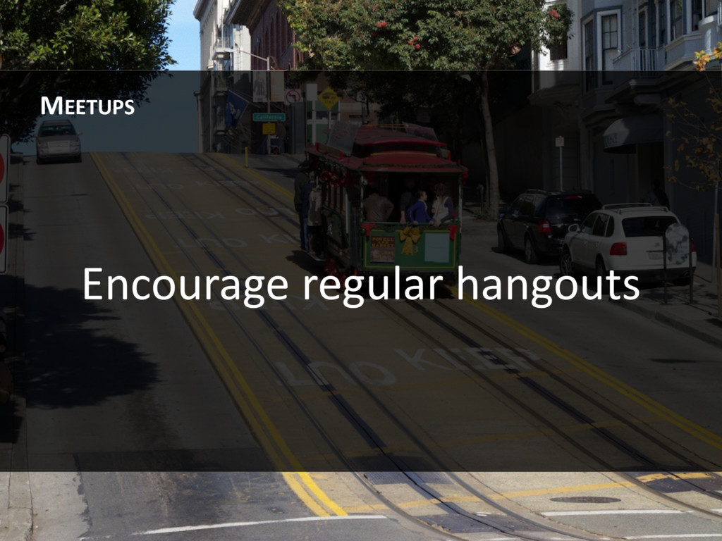 Encourage regular hangouts MEETUPS