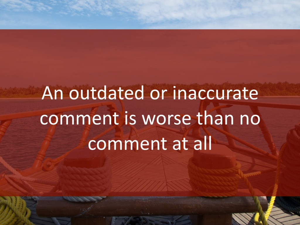 An outdated or inaccurate comment is worse than...
