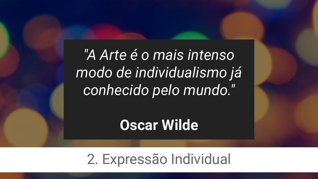 """""""A Arte é o mais intenso modo de individualismo..."""