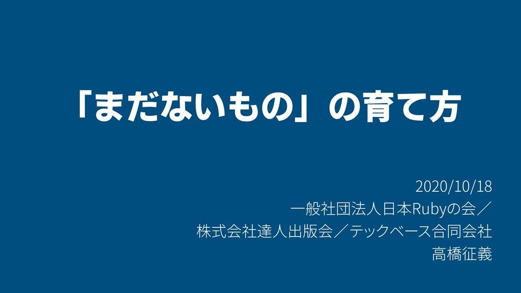 「まだないもの」の育て方 2020/10/18 一般社団法人日本Rubyの会/ 株式会社達人出...