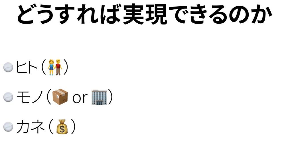 どうすれば実現できるのか ヒト() モノ( or ) カネ()