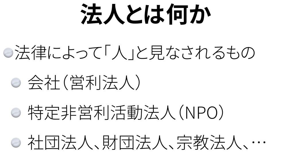 法人とは何か 法律によって「人」と見なされるもの 会社(営利法人) 特定非営利活動法人(NPO...