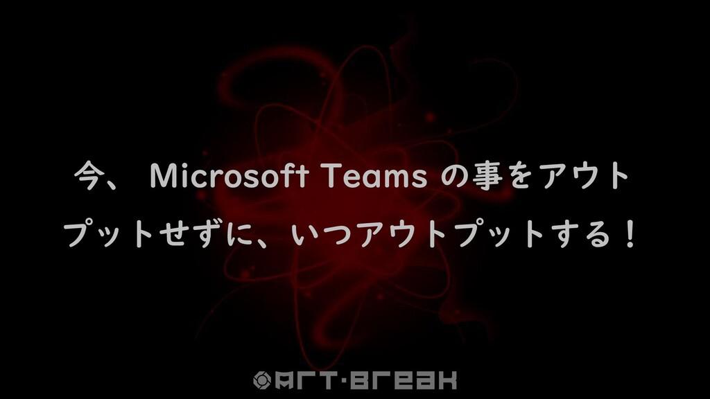 今、 Microsoft Teams の事をアウト プットせずに、いつアウトプットする!