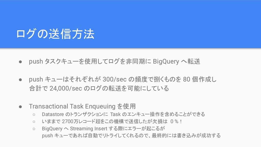 ログの送信方法 ● push タスクキューを使用してログを非同期に BigQuery へ転送 ...