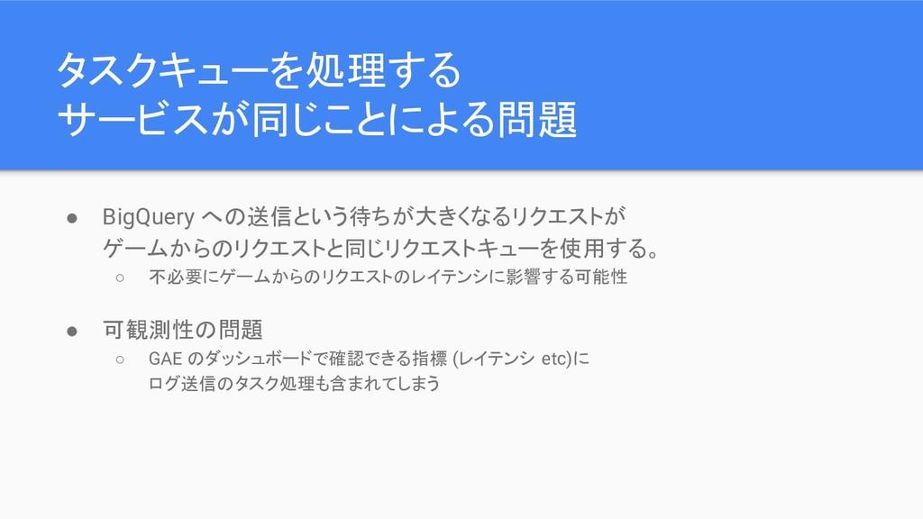 タスクキューを処理する サービスが同じことによる問題 ● BigQuery への送信という待ち...