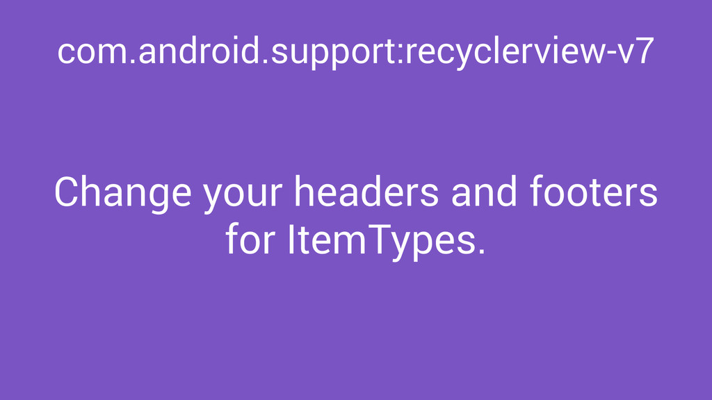 com.android.support:recyclerview-v7 Change your...