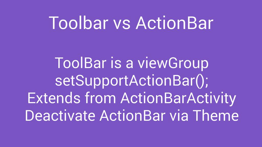 Toolbar vs ActionBar ToolBar is a viewGroup set...