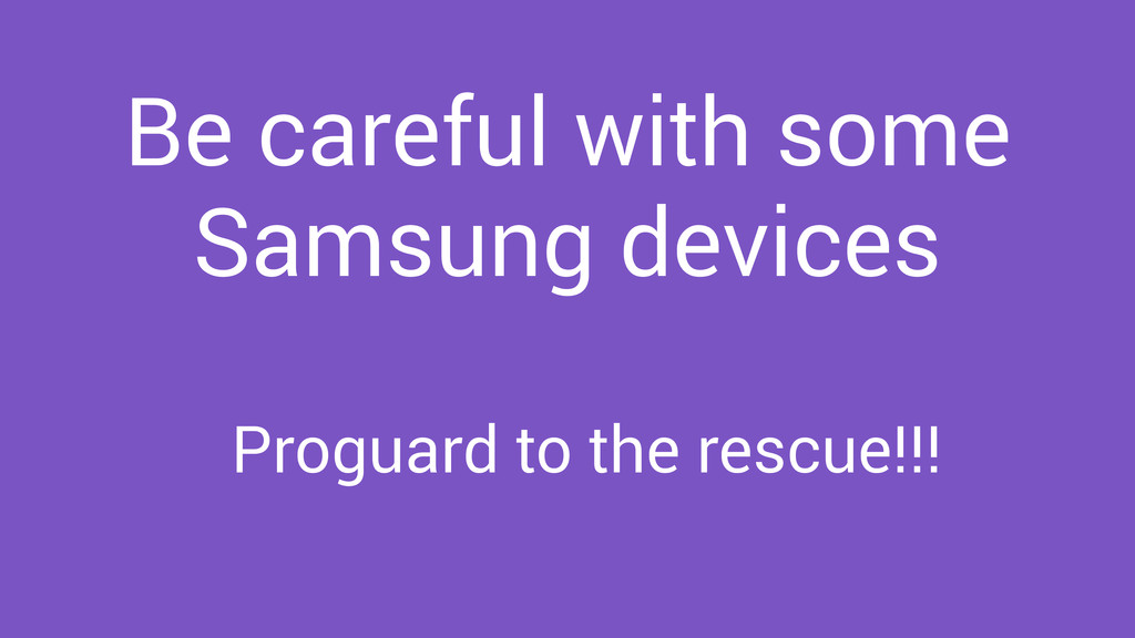 Be careful with some Samsung devices Proguard t...