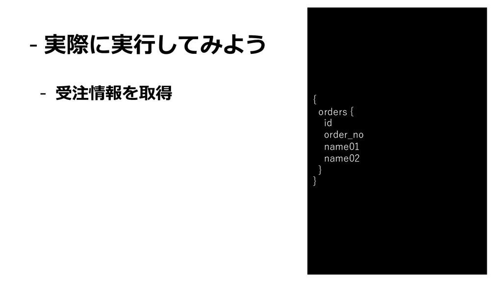 - 実際に実⾏してみよう - 受注情報を取得 { orders { id order_no n...