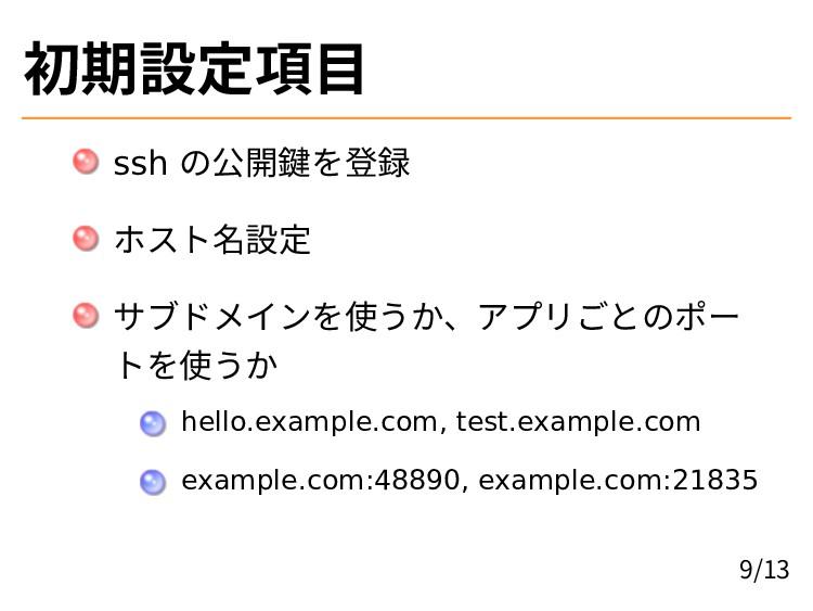 初期設定項目 ssh の公開鍵を登録 ホスト名設定 サブドメインを使うか、アプリごとのポー ト...