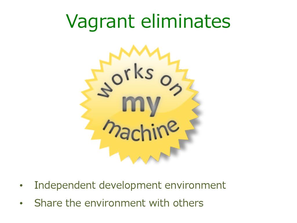 Vagrant eliminates • Independent development...
