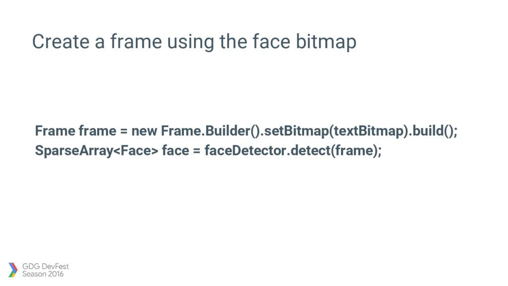 Create a frame using the face bitmap Frame fram...