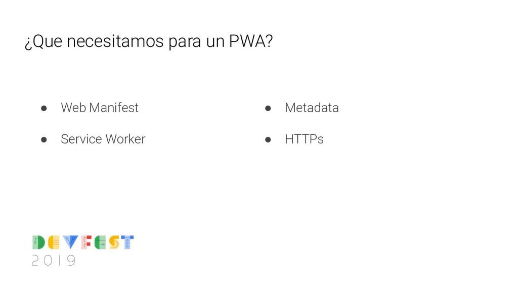¿Que necesitamos para un PWA? ● Web Manifest ● ...