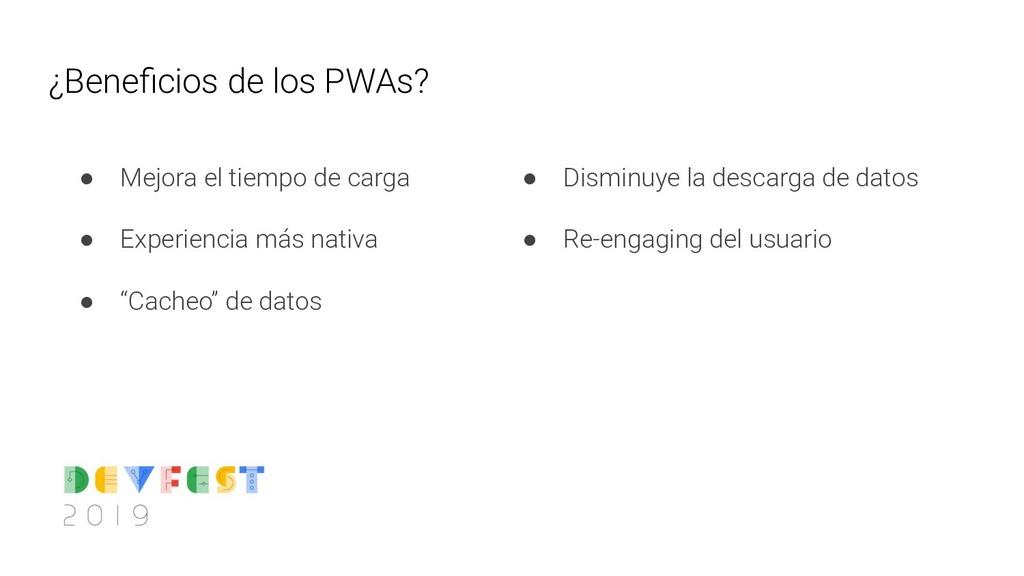 ¿Beneficios de los PWAs? ● Mejora el tiempo de c...